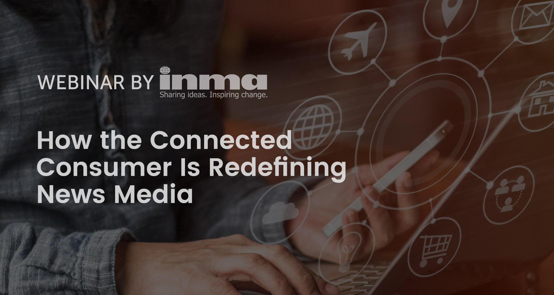 Upcoming INMA Webinar: How the connected consumer is redefining news media